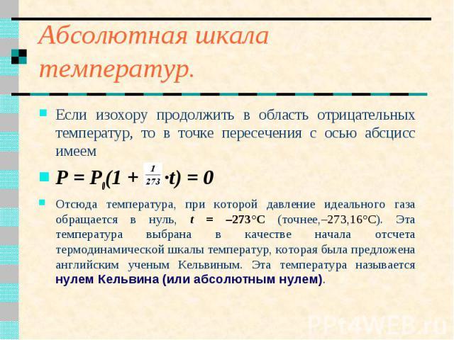 Абсолютная шкала температур. Если изохору продолжить в область отрицательных температур, то в точке пересечения с осью абсцисс имеем P = P0(1 + ·t) = 0 Отсюда температура, при которой давление идеального газа обращается в нуль, t = –273°С (точнее,–2…