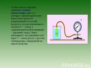 Особое место в физике занимают газовые термометры (рис.), в которых термометриче