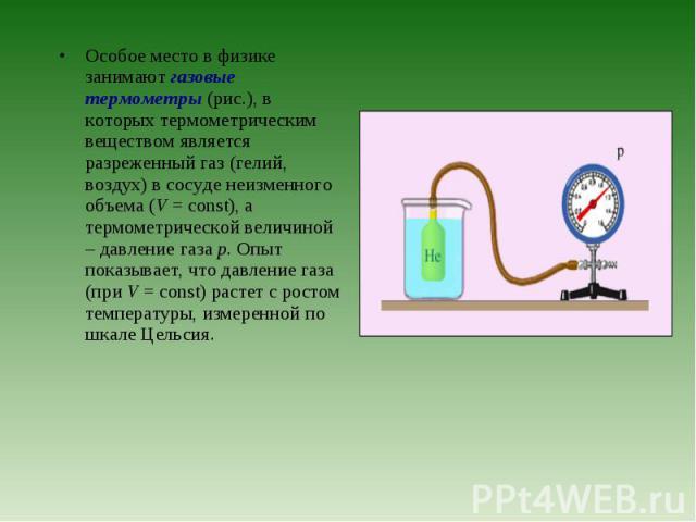 Особое место в физике занимают газовые термометры (рис.), в которых термометрическим веществом является разреженный газ (гелий, воздух) в сосуде неизменного объема (V=const), а термометрической величиной – давление газа p. Опыт показывае…