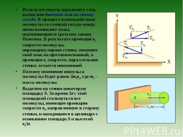 Используя модель идеального газа, вычислим давление газа на стенку сосуда. В процессе взаимодействия молекулы со стенкой сосуда между ними возникают силы, подчиняющиеся третьему закону Ньютона. В результате проекция υx скорости молекулы, перпендикул…