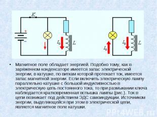 Магнитное поле обладает энергией. Подобно тому, как в заряженном конденсаторе им