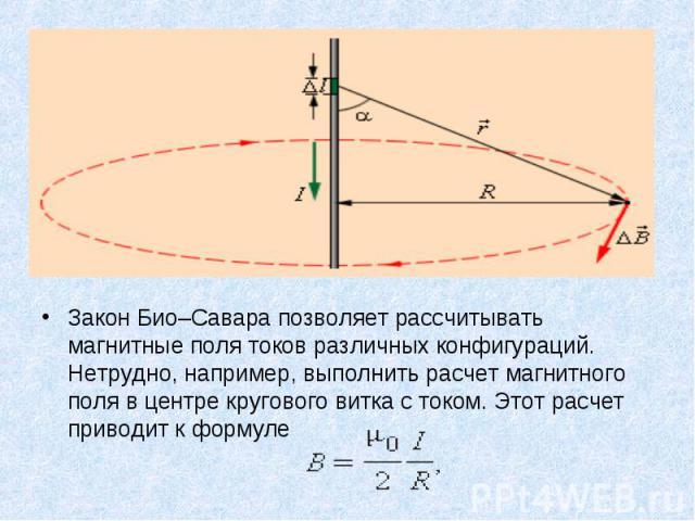 Закон Био–Савара позволяет рассчитывать магнитные поля токов различных конфигураций. Нетрудно, например, выполнить расчет магнитного поля в центре кругового витка с током. Этот расчет приводит к формуле Закон Био–Савара позволяет рассчитывать магнит…