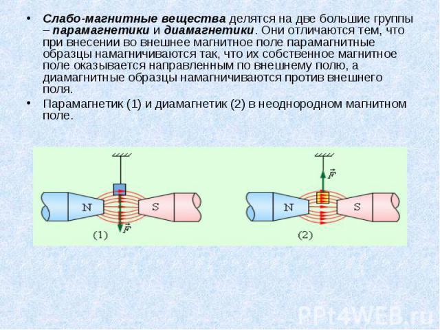 Слабо-магнитные вещества делятся на две большие группы – парамагнетики и диамагнетики. Они отличаются тем, что при внесении во внешнее магнитное поле парамагнитные образцы намагничиваются так, что их собственное магнитное поле оказывается направленн…