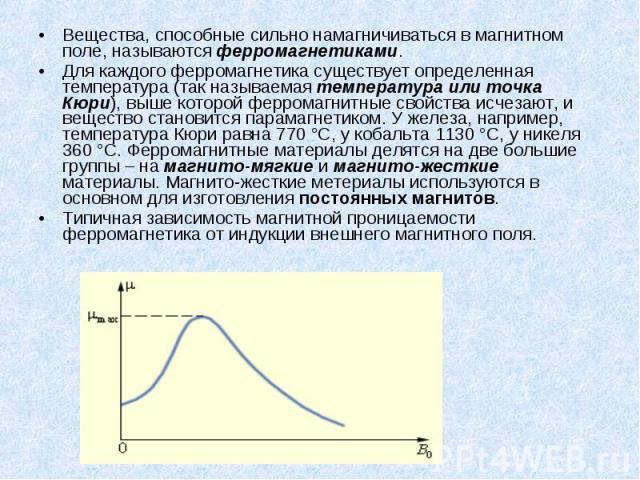 Вещества, способные сильно намагничиваться в магнитном поле, называются ферромагнетиками. Вещества, способные сильно намагничиваться в магнитном поле, называются ферромагнетиками. Для каждого ферромагнетика существует определенная температура (так н…