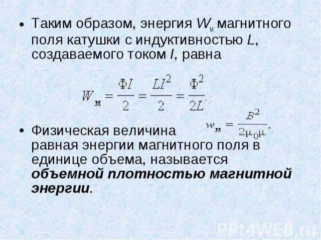 Таким образом, энергия Wм магнитного поля катушки с индуктивностью L, создаваемого током I, равна Таким образом, энергия Wм магнитного поля катушки с индуктивностью L, создаваемого током I, равна Физическая величина равная энергии магнитного поля в …