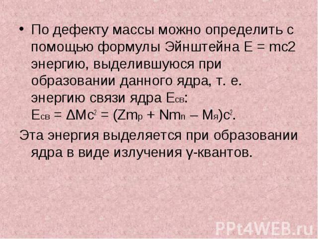 По дефекту массы можно определить с помощью формулы ЭйнштейнаE=mc2 энергию, выделившуюся при образовании данного ядра, т.е. энергию связи ядра Eсв: Eсв=ΔMc2=(Zmp+Nmn–Mя)c2. По д…