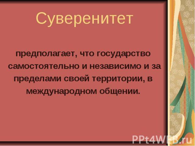 Суверенитет предполагает, что государство самостоятельно и независимо и за пределами своей территории, в международном общении.