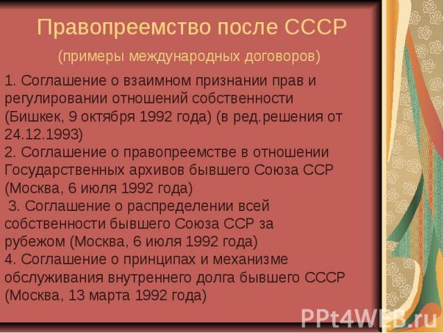 Правопреемство после СССР (примеры международных договоров) 1. Соглашение о взаимном признании прав и регулировании отношений собственности (Бишкек, 9 октября 1992 года) (в ред.решения от 24.12.1993) 2. Соглашение о правопреемстве в отношении Госуда…