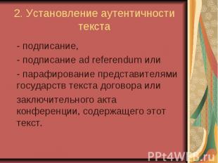 2. Установление аутентичности текста - подписание, - подписание ad referendum ил