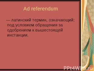 Ad referendum — латинский термин, означающий: под условием обращения за одобрени