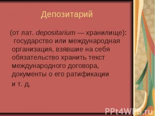 Депозитарий (от лат.depositarium — хранилище): государство или международн
