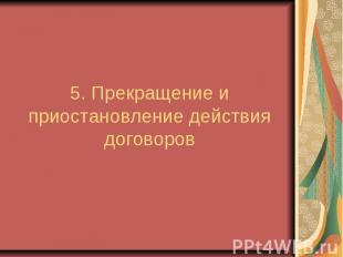 5. Прекращение и приостановление действия договоров