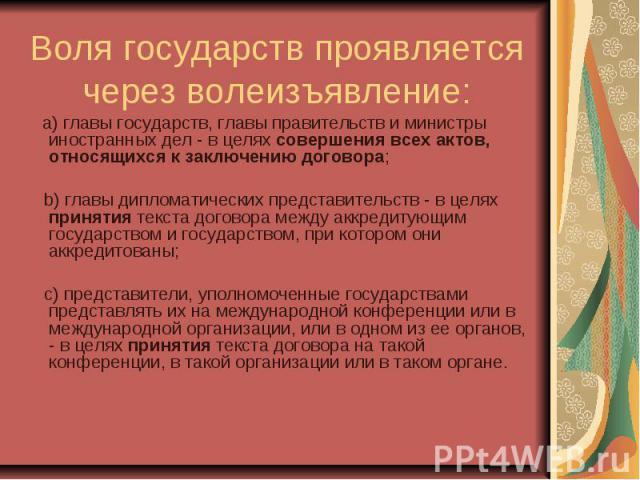 Воля государств проявляется через волеизъявление: a) главы государств, главы правительств и министры иностранных дел - в целях совершения всех актов, относящихся к заключению договора; b) главы дипломатических представительств - в целях принятия тек…