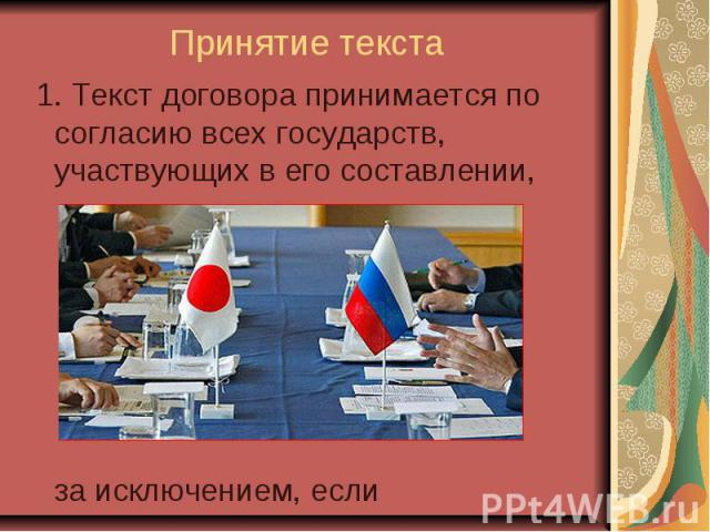 Принятие текста 1. Текст договора принимается по согласию всех государств, участвующих в его составлении, за исключением, если