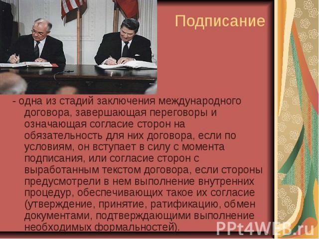Подписание - одна из стадий заключения международного договора, завершающая переговоры и означающая согласие сторон на обязательность для них договора, если по условиям, он вступает в силу с момента подписания, или согласие сторон с выработанным тек…