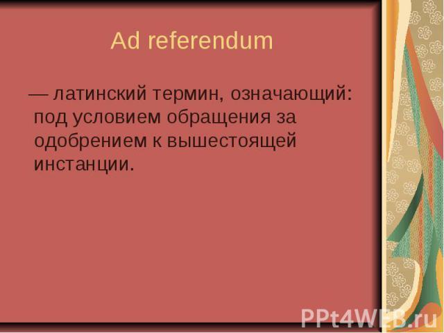 Ad referendum — латинский термин, означающий: под условием обращения за одобрением к вышестоящей инстанции.