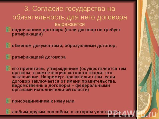 3. Согласие государства на обязательность для него договора выражается подписанием договора (если договор не требует ратификации) обменом документами, образующими договор, ратификацией договора его принятием, утверждением (осуществляется тем органом…