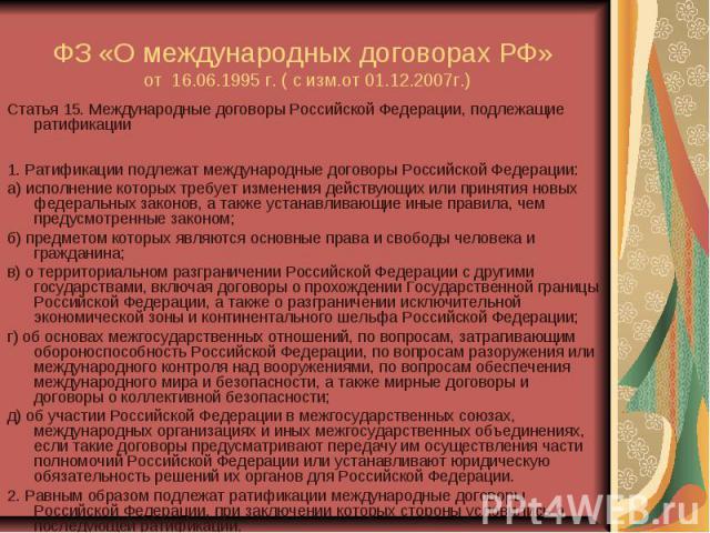 ФЗ «О международных договорах РФ» от 16.06.1995 г. ( с изм.от 01.12.2007г.) Статья 15. Международные договоры Российской Федерации, подлежащие ратификации 1. Ратификации подлежат международные договоры Российской Федерации: а) исполнение которых тре…
