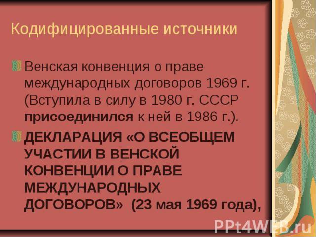 Кодифицированные источники Венская конвенция о праве международных договоров 1969 г. (Вступила в силу в 1980 г. СССР присоединился к ней в 1986 г.). ДЕКЛАРАЦИЯ «О ВСЕОБЩЕМ УЧАСТИИ В ВЕНСКОЙ КОНВЕНЦИИ О ПРАВЕ МЕЖДУНАРОДНЫХ ДОГОВОРОВ» (23 мая 1969 года),