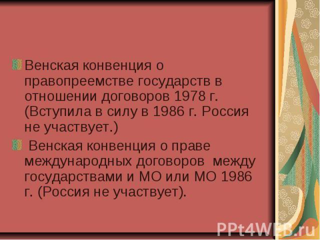 Венская конвенция о правопреемстве государств в отношении договоров 1978 г. (Вступила в силу в 1986 г. Россия не участвует.) Венская конвенция о правопреемстве государств в отношении договоров 1978 г. (Вступила в силу в 1986 г. Россия не участвует.)…