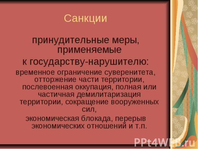 Санкции принудительные меры, применяемые к государству-нарушителю: временное ограничение суверенитета, отторжение части территории, послевоенная оккупация, полная или частичная демилитаризация территории, сокращение вооруженных сил, экономическая бл…