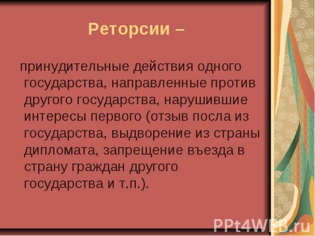 Реторсии – принудительные действия одного государства, направленные против другого государства, нарушившие интересы первого (отзыв посла из государства, выдворение из страны дипломата, запрещение въезда в страну граждан другого государства и т.п.).