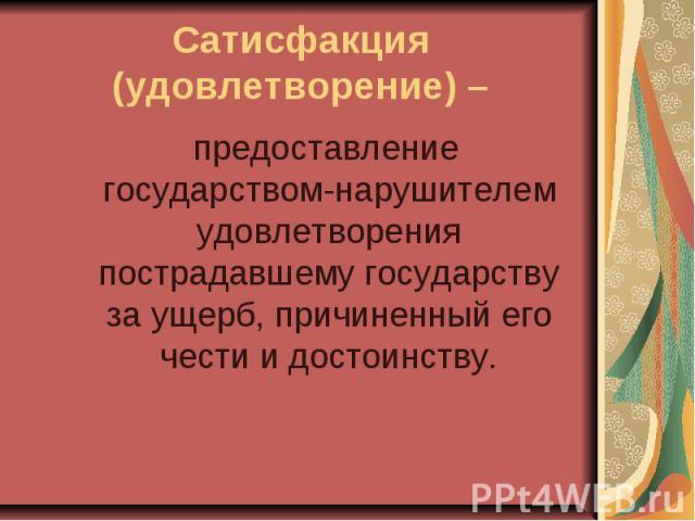 Сатисфакция (удовлетворение) – предоставление государством-нарушителем удовлетворения пострадавшему государству за ущерб, причиненный его чести и достоинству.