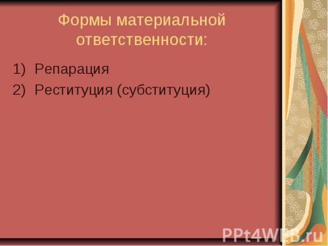 Формы материальной ответственности: Репарация Реституция (субституция)