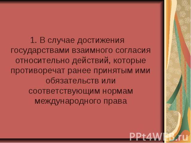1. В случае достижения государствами взаимного согласия относительно действий, которые противоречат ранее принятым ими обязательств или соответствующим нормам международного права 1. В случае достижения государствами взаимного согласия относительно …