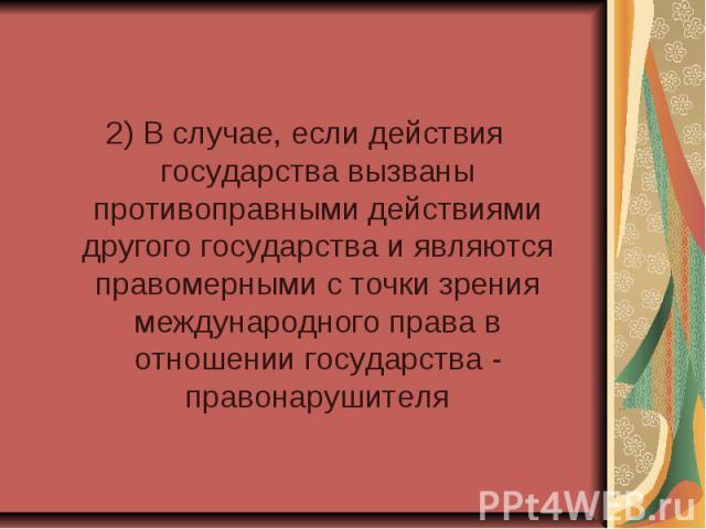 2) В случае, если действия государства вызваны противоправными действиями другого государства и являются правомерными с точки зрения международного права в отношении государства - правонарушителя 2) В случае, если действия государства вызваны против…
