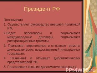 Президент РФ Полномочия 1. Осуществляет руководство внешней политикой РФ, 2.Веде