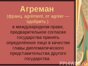 Агреман (франц. agrément, от agréer — одобрить ) в международном праве, предвари