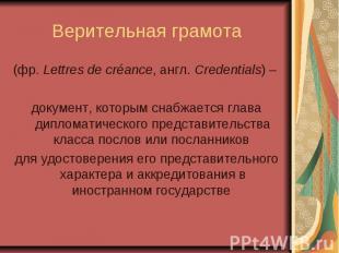 Верительная грамота (фр. Lettres de créance, англ.Credentials) – документ,