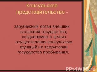 Консульское представительство - зарубежный орган внешних сношений государства, с
