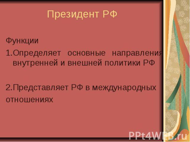 Президент РФ Функции 1.Определяет основные направления внутренней и внешней политики РФ 2.Представляет РФ в международных отношениях