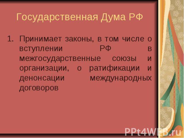 Государственная Дума РФ Принимает законы, в том числе о вступлении РФ в межгосударственные союзы и организации, о ратификации и денонсации международных договоров
