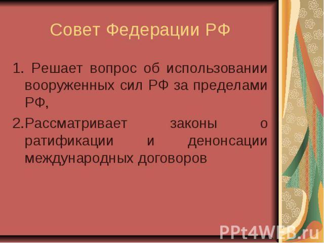 Совет Федерации РФ 1. Решает вопрос об использовании вооруженных сил РФ за пределами РФ, 2.Рассматривает законы о ратификации и денонсации международных договоров