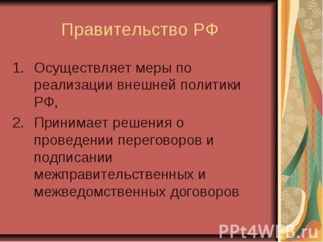 Правительство РФ Осуществляет меры по реализации внешней политики РФ, Принимает решения о проведении переговоров и подписании межправительственных и межведомственных договоров