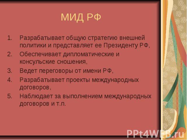 МИД РФ Разрабатывает общую стратегию внешней политики и представляет ее Президенту РФ, Обеспечивает дипломатические и консульские сношения, Ведет переговоры от имени РФ, Разрабатывает проекты международных договоров, Наблюдает за выполнением междуна…