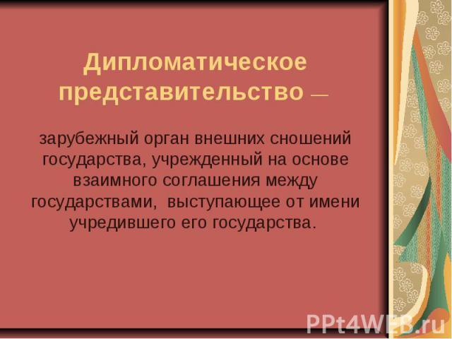 Дипломатическое представительство— зарубежный орган внешних сношений государства, учрежденный на основе взаимного соглашения между государствами, выступающее от имени учредившего его государства.