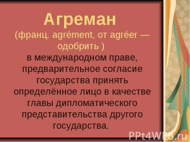 Агреман (франц. agrément, от agréer — одобрить ) в международном праве, предварительное согласие государства принять определённое лицо в качестве главы дипломатического представительства другого государства.