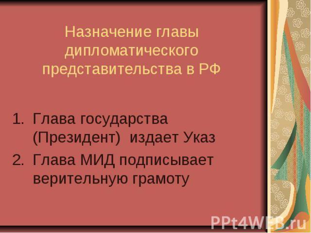 Назначение главы дипломатического представительства в РФ Глава государства (Президент) издает Указ Глава МИД подписывает верительную грамоту