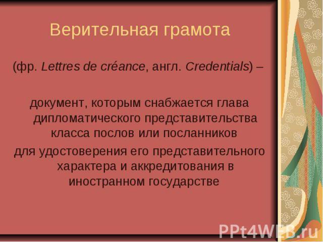 Верительная грамота (фр. Lettres de créance, англ.Credentials) – документ, которым снабжается глава дипломатического представительства класса послов или посланников для удостоверения его представительного характера и аккредитования в иностранн…
