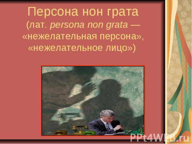 Персона нон грата (лат.persona non grata— «нежелательная персона», «нежелательное лицо»)