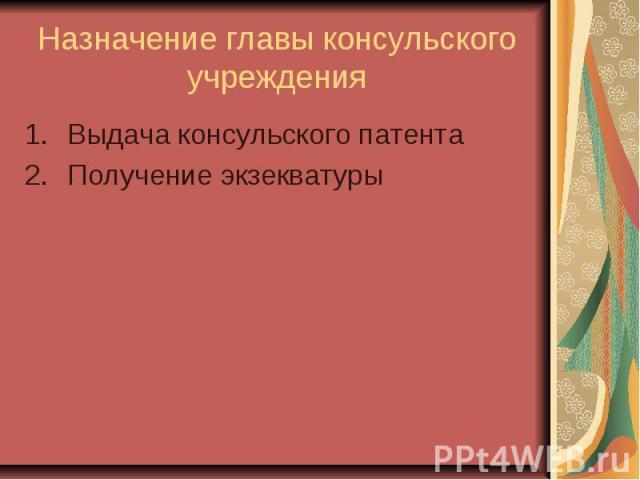 Назначение главы консульского учреждения Выдача консульского патента Получение экзекватуры