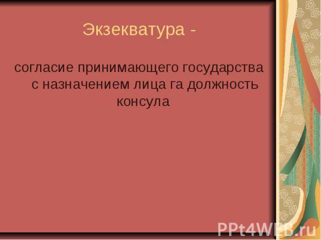 Экзекватура - согласие принимающего государства с назначением лица га должность консула