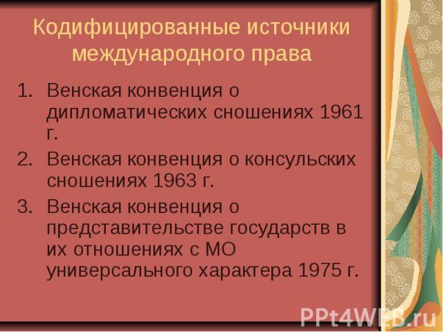 Кодифицированные источники международного права Венская конвенция о дипломатических сношениях 1961 г. Венская конвенция о консульских сношениях 1963 г. Венская конвенция о представительстве государств в их отношениях с МО универсального характера 1975 г.