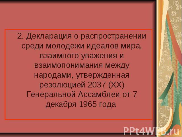 2. Декларация о распространении среди молодежи идеалов мира, взаимного уважения и взаимопонимания между народами, утвержденная резолюцией 2037 (XX) Генеральной Ассамблеи от 7 декабря 1965 года 2. Декларация о распространении среди молодежи идеалов м…