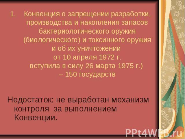 Конвенция о запрещении разработки, производства и накопления запасов бактериологического оружия (биологического) и токсинного оружия и об их уничтожении от 10 апреля 1972 г. вступила в силу 26 марта 1975 г.) – 150 государств Недостаток: не выработан…