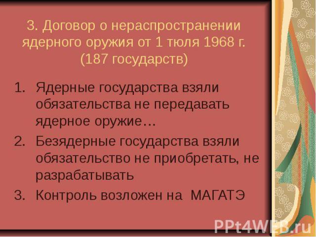3. Договор о нераспространении ядерного оружия от 1 тюля 1968 г. (187 государств) Ядерные государства взяли обязательства не передавать ядерное оружие… Безядерные государства взяли обязательство не приобретать, не разрабатывать Контроль возложен на МАГАТЭ